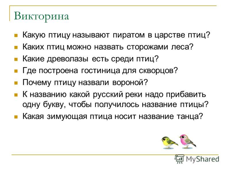 Викторина Какую птицу называют пиратом в царстве птиц? Каких птиц можно назвать сторожами леса? Какие древолазы есть среди птиц? Где построена гостиница для скворцов? Почему птицу назвали вороной? К названию какой русский реки надо прибавить одну бук