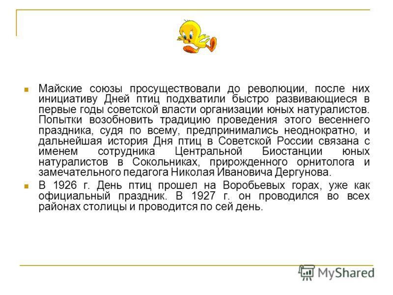 Майские союзы просуществовали до революции, после них инициативу Дней птиц подхватили быстро развивающиеся в первые годы советской власти организации юных натуралистов. Попытки возобновить традицию проведения этого весеннего праздника, судя по всему,