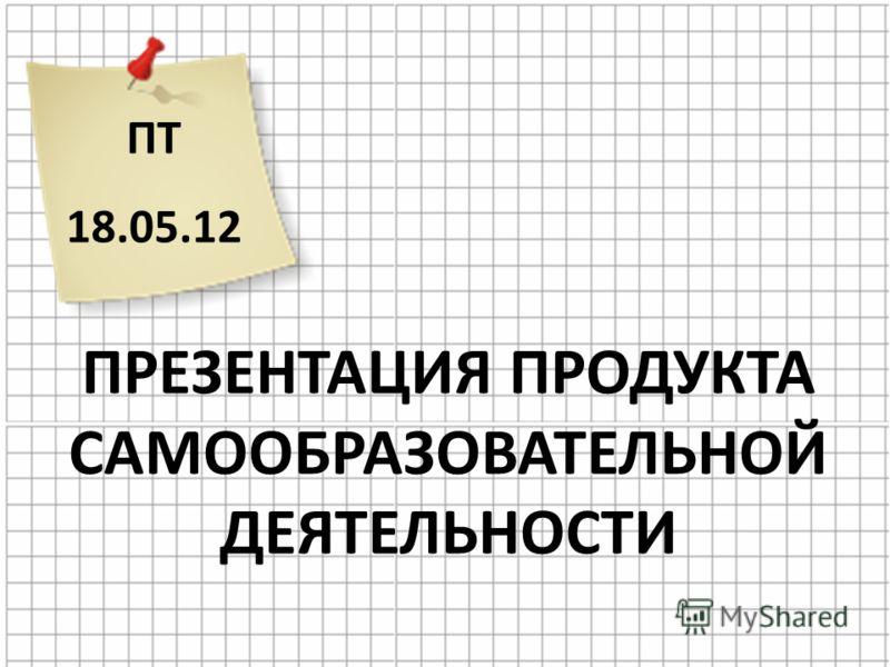 ПТ 18.05.12 ПРЕЗЕНТАЦИЯ ПРОДУКТА САМООБРАЗОВАТЕЛЬНОЙ ДЕЯТЕЛЬНОСТИ
