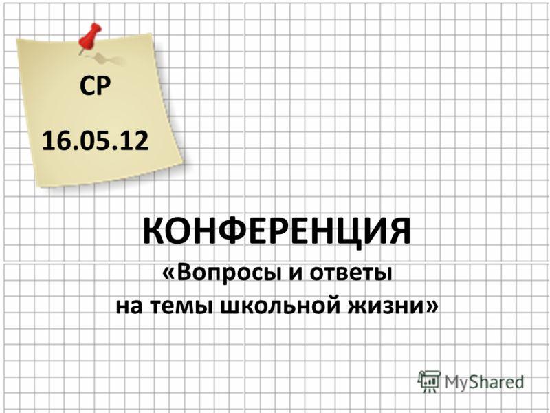 СР 16.05.12 КОНФЕРЕНЦИЯ «Вопросы и ответы на темы школьной жизни»
