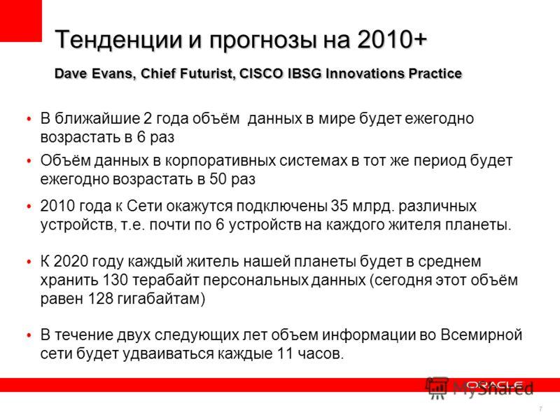 7 Тенденции и прогнозы на 2010+ Dave Evans, Chief Futurist, CISCO IBSG Innovations Practice В ближайшие 2 года объём данных в мире будет ежегодно возрастать в 6 раз Объём данных в корпоративных системах в тот же период будет ежегодно возрастать в 50