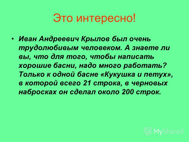 Это интересно! Иван Андреевич Крылов был очень трудолюбивым человеком. А знаете ли вы, что для того, чтобы написать хорошие басни, надо много работать? Только к одной басне «Кукушка и петух», в которой всего 21 строка, в черновых набросках он сделал