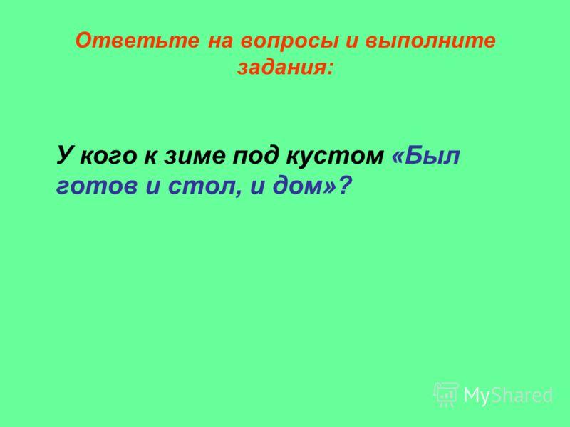 Ответьте на вопросы и выполните задания: У кого к зиме под кустом «Был готов и стол, и дом»?