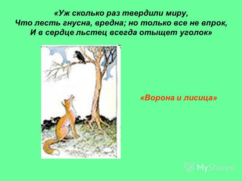 «Уж сколько раз твердили миру, Что лесть гнусна, вредна; но только все не впрок, И в сердце льстец всегда отыщет уголок» «Ворона и лисица»