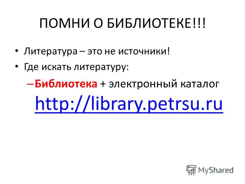 ПОМНИ О БИБЛИОТЕКЕ!!! Литература – это не источники! Где искать литературу: – Библиотека + электронный каталог http://library.petrsu.ru http://library.petrsu.ru