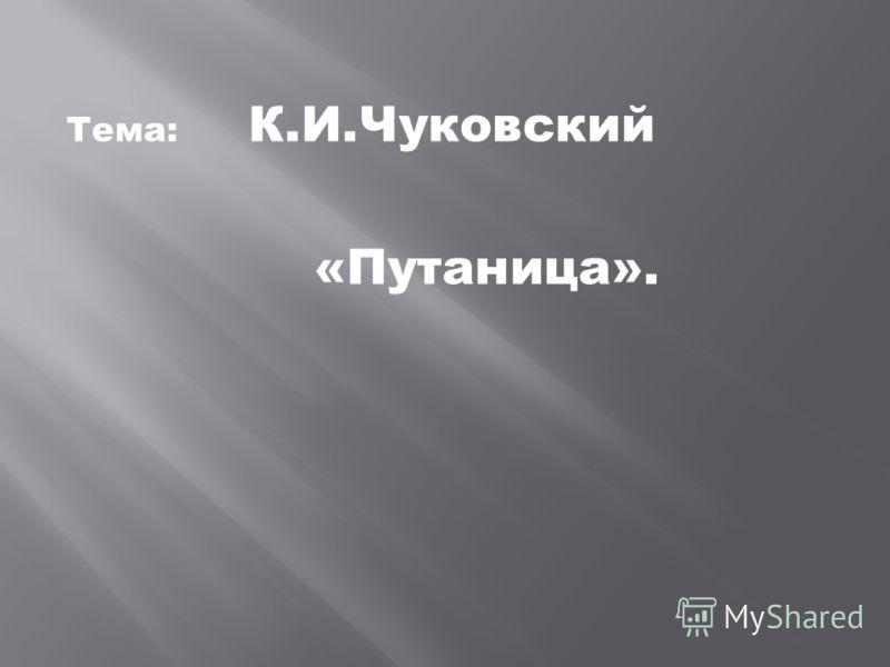 Тема: К.И.Чуковский «Путаница».