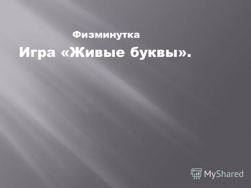 Физминутка Игра «Живые буквы».