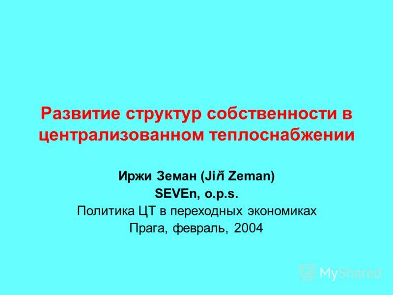 Развитие структур собственности в централизованном теплоснабжении Иржи Земан (Jiří Zeman) SEVEn, o.p.s. Политика ЦТ в переходных экономиках Прага, февраль, 2004
