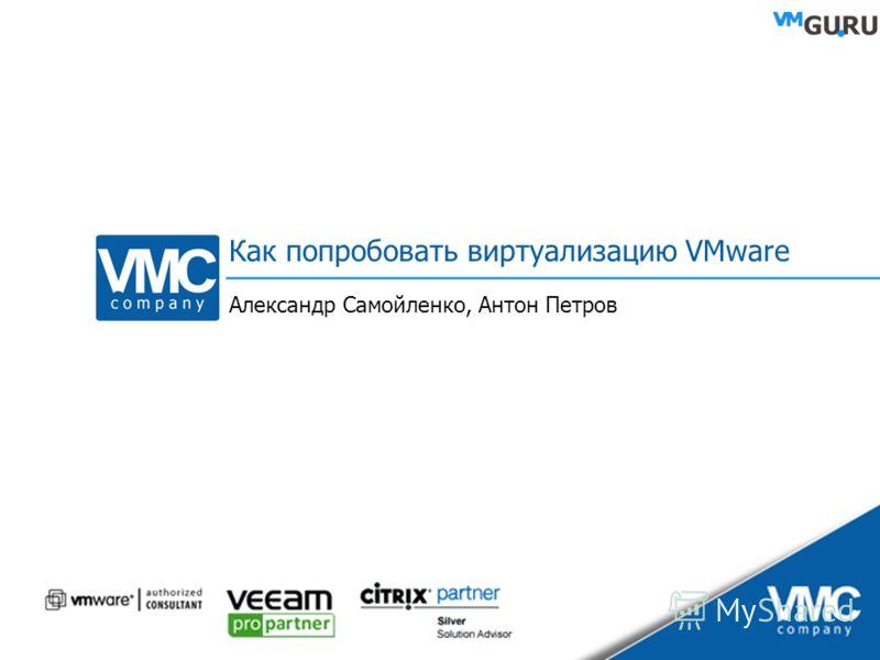 Как попробовать виртуализацию VMware Александр Самойленко, Антон Петров