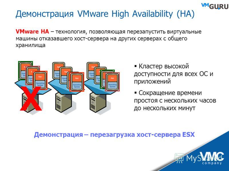 Демонстрация VMware High Availability (HA) X VMware HA – технология, позволяющая перезапустить виртуальные машины отказавшего хост-сервера на других серверах с общего хранилища Кластер высокой доступности для всех ОС и приложений Сокращение времени п