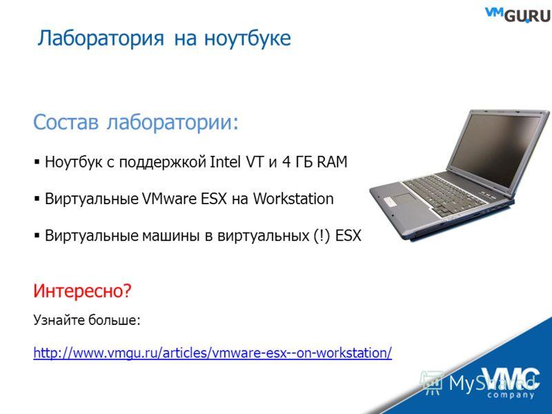 Лаборатория на ноутбуке Состав лаборатории: Ноутбук с поддержкой Intel VT и 4 ГБ RAM Виртуальные VMware ESX на Workstation Виртуальные машины в виртуальных (!) ESX Интересно? Узнайте больше: http://www.vmgu.ru/articles/vmware-esx--on-workstation/