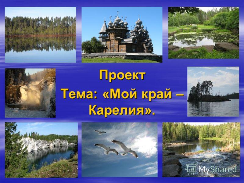 Проект Тема: «Мой край – Карелия».