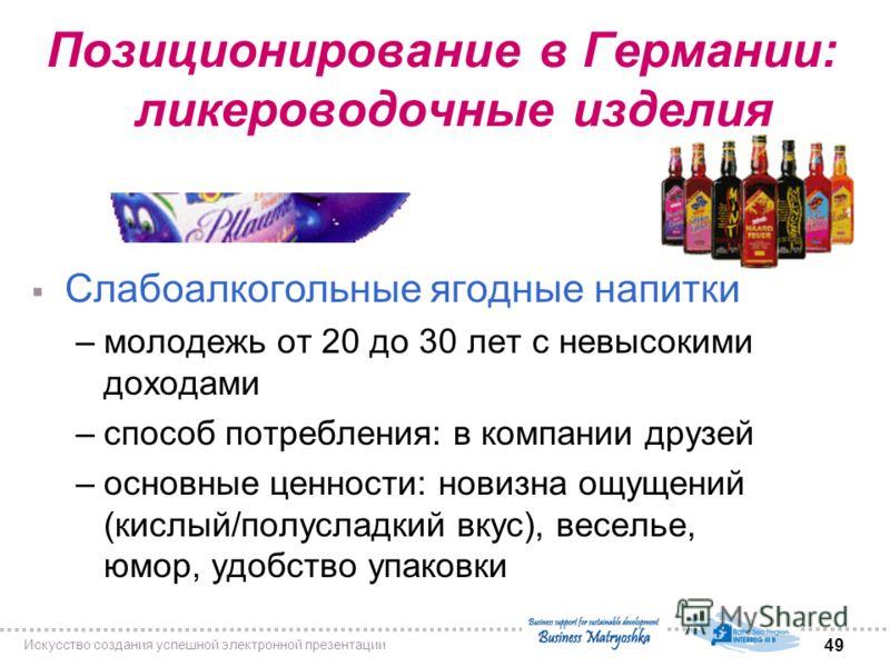 49 Искусство создания успешной электронной презентации Позиционирование в Германии: ликероводочные изделия Слабоалкогольные ягодные напитки –молодежь от 20 до 30 лет с невысокими доходами –способ потребления: в компании друзей –основные ценности: нов