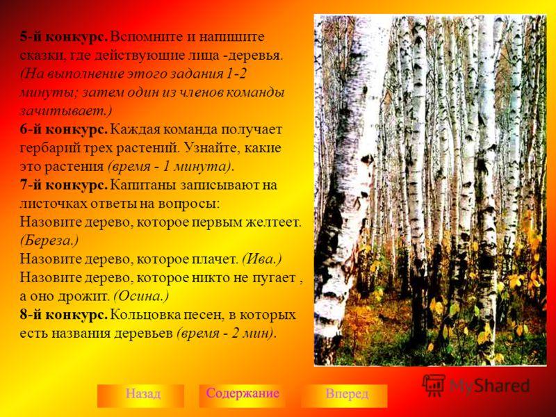 5-й конкурс. Вспомните и напишите сказки, где действующие лица -деревья. (На выполнение этого задания 1-2 минуты; затем один из членов команды зачитывает.) 6-й конкурс. Каждая команда получает гербарий трех растений. Узнайте, какие это растения (врем