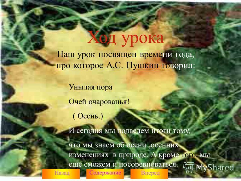 Ход урока Наш урок посвящен времени года, про которое А.С. Пушкин говорил: Унылая пора Очей очарованья! ( Осень.) И сегодня мы подведем итоги тому, что мы знаем об осени,осенних изменениях в природе. А кроме того, мы еще сможем и посоревноваться.