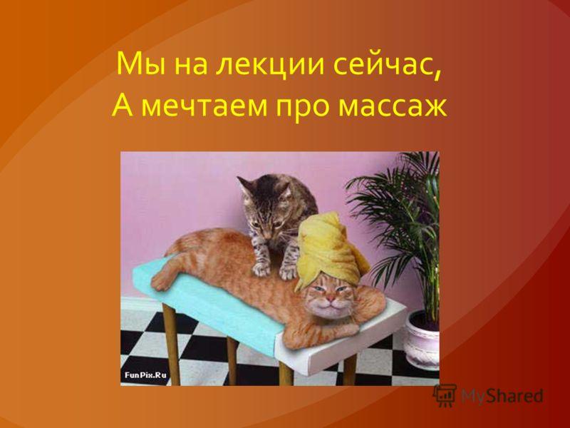 Мы на лекции сейчас, А мечтаем про массаж