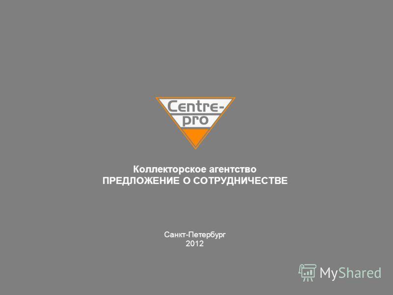 Коллекторское агентство ПРЕДЛОЖЕНИЕ О СОТРУДНИЧЕСТВЕ Санкт-Петербург 2012