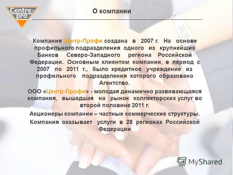 ПРЕДЛОЖЕНИЕ О СОТРУДНИЧЕСТВЕ Санкт-Петербург, 2012 Компания Центр-Профи создана в 2007 г. На основе профильного подразделения одного из крупнейших Банков Северо-Западного региона Российской Федерации. Основным клиентом компании, в период с 2007 по 20