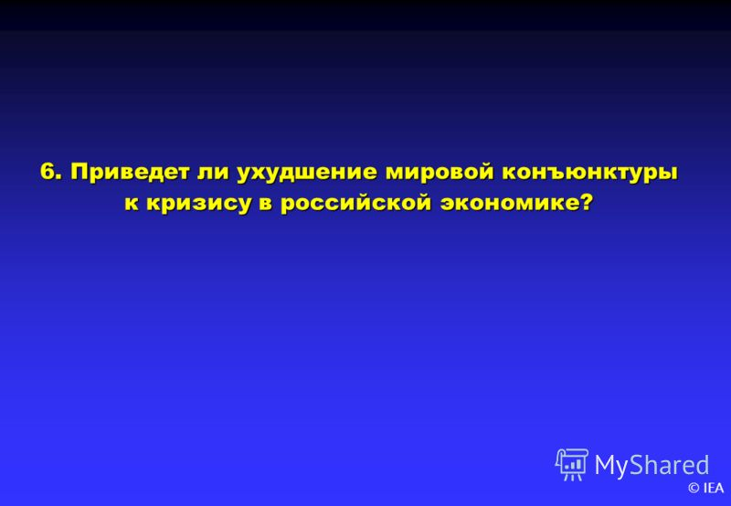 © IEA 6. Приведет ли ухудшение мировой конъюнктуры к кризису в российской экономике?