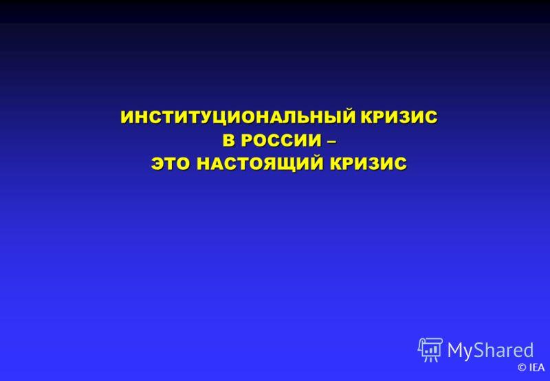 © IEA ИНСТИТУЦИОНАЛЬНЫЙ КРИЗИС В РОССИИ – ЭТО НАСТОЯЩИЙ КРИЗИС