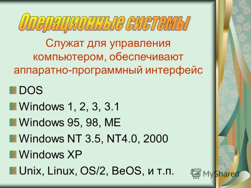 DOS Windows 1, 2, 3, 3.1 Windows 95, 98, ME Windows NT 3.5, NT4.0, 2000 Windows XP Unix, Linux, OS/2, BeOS, и т.п. Служат для управления компьютером, обеспечивают аппаратно-программный интерфейс