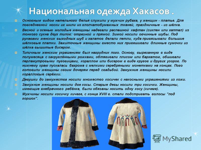 Национальная одежда Хакасов. Основным видом нательного белья служили у мужчин рубаха, у женщин - платье. Для повседневной носки их шили из хлопчатобумажных тканей, праздничные - из шёлка. Весной и осенью молодые женщины надевали распашной кафтан (сик