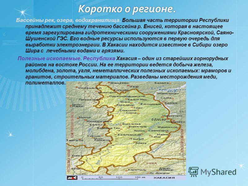 Коротко о регионе. Бассейны рек, озера, водохранилища. Большая часть территории Республики принадлежит среднему течению бассейна р. Енисей, которая в настоящее время зарегулирована гидротехническими сооружениями Красноярской, Саяно- Шушенской ГЭС. Ег