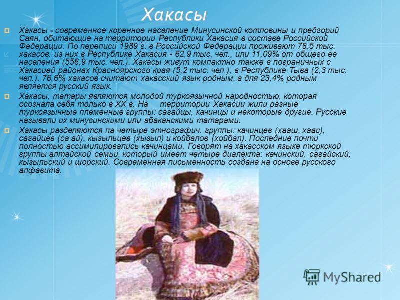 Хакасы - современное коренное население Минусинской котловины и предгорий Саян, обитающие на территории Республики Хакасия в составе Российской Федерации. По переписи 1989 г. в Российской Федерации проживают 78,5 тыс. хакасов. из них в Республике Хак