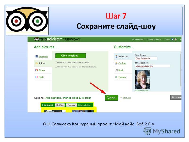 Шаг 7 Сохраните слайд-шоу Шаг 7 Сохраните слайд-шоу О.Н.Саламаха Конкурсный проект «Мой кейс Веб 2.0.»