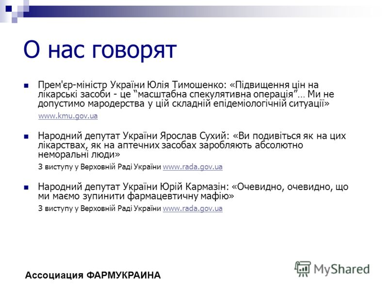О нас говорят Прем'єр-міністр України Юлія Тимошенко: «Підвищення цін на лікарські засоби - це масштабна спекулятивна операція… Ми не допустимо мародерства у цій складній епідеміологічній ситуації» www.kmu.gov.ua Народний депутат України Ярослав Сухи