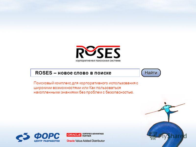 ROSES – новое слово в поиске Поисковый комплекс для корпоративного использования с широкими возможностями или Как пользоваться накопленными знаниями без проблем с безопасностью.