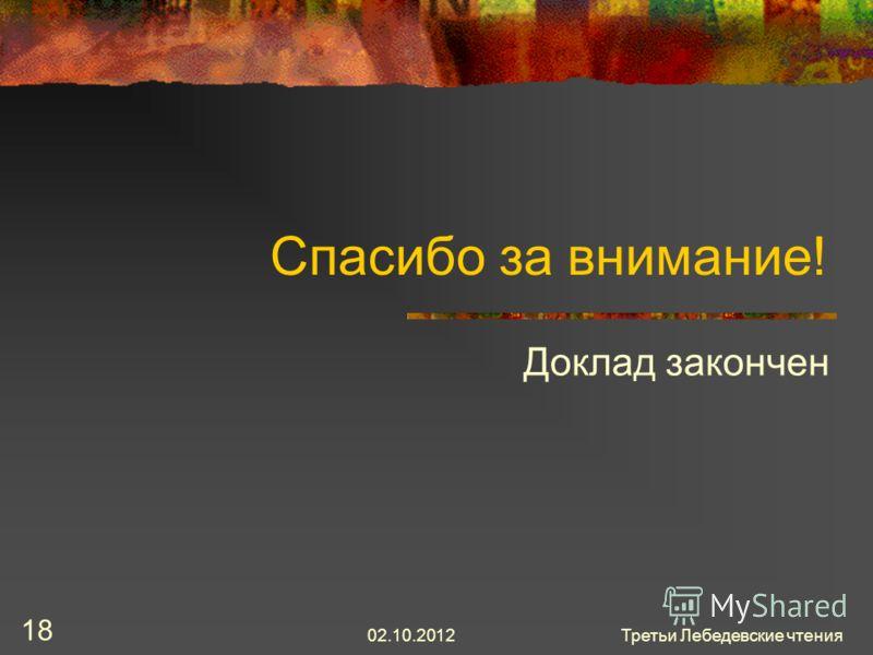 30.07.2012Третьи Лебедевские чтения 18 Спасибо за внимание! Доклад закончен