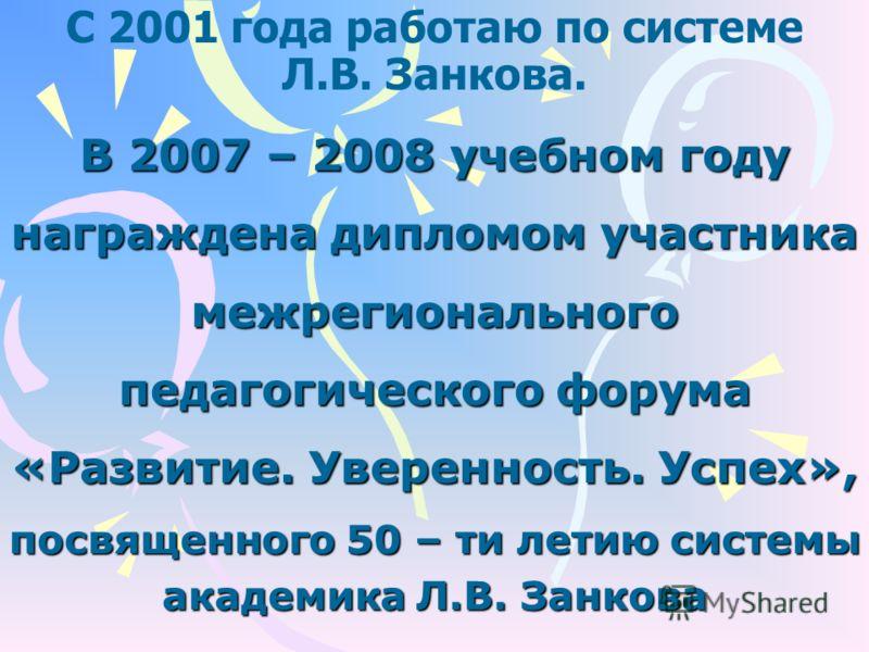 С 2001 года работаю по системе Л.В. Занкова. В 2007 – 2008 учебном году награждена дипломом участника межрегионального педагогического форума «Развитие. Уверенность. Успех», посвященного 50 – ти летию системы академика Л.В. Занкова