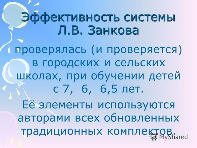 Эффективность системы Л.В. Занкова проверялась (и проверяется) в городских и сельских школах, при обучении детей с 7, 6, 6,5 лет. Её элементы используются авторами всех обновленных традиционных комплектов.