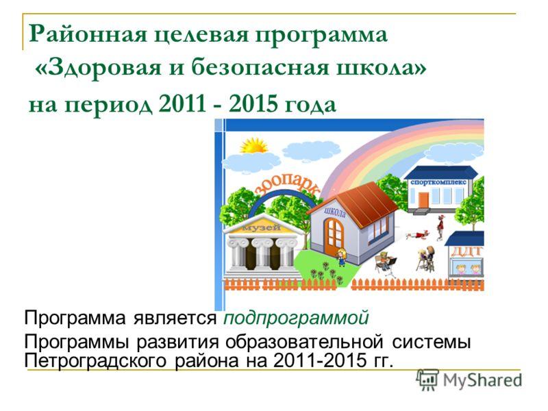 Районная целевая программа «Здоровая и безопасная школа» на период 2011 - 2015 года Программа является подпрограммой Программы развития образовательной системы Петроградского района на 2011-2015 гг.