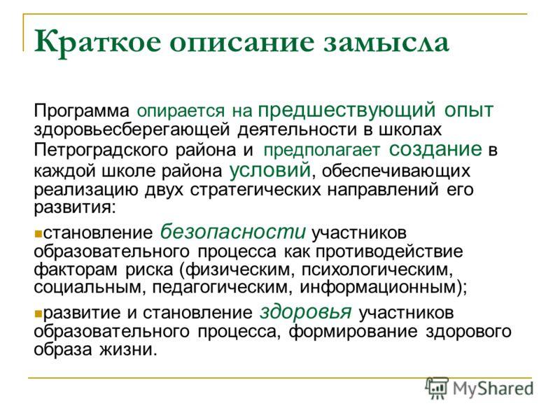 Краткое описание замысла Программа опирается на предшествующий опыт здоровьесберегающей деятельности в школах Петроградского района и предполагает создание в каждой школе района условий, обеспечивающих реализацию двух стратегических направлений его р