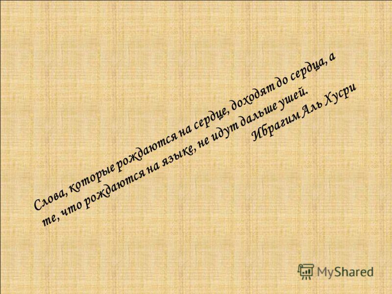 Слова, которые рождаются на сердце, доходят до сердца, а те, что рождаются на языке, не идут дальше ушей. Ибрагим Аль Хусри