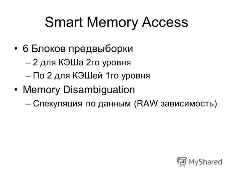 Smart Memory Access 6 Блоков предвыборки –2 для КЭШа 2го уровня –По 2 для КЭШей 1го уровня Memory Disambiguation –Спекуляция по данным (RAW зависимость)
