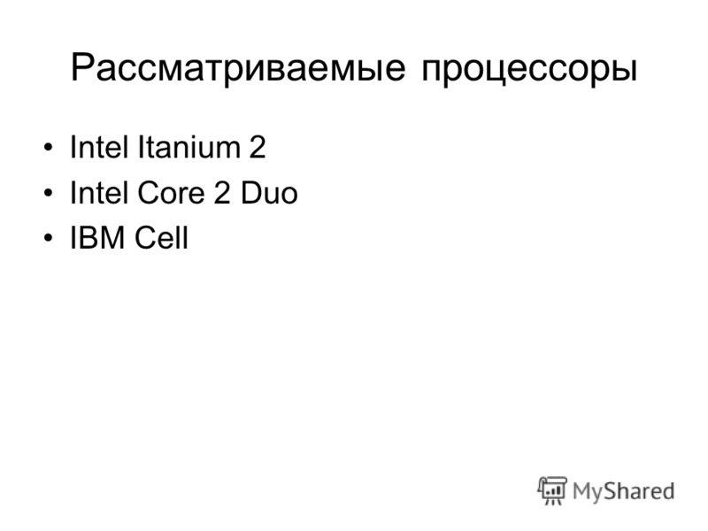 Рассматриваемые процессоры Intel Itanium 2 Intel Core 2 Duo IBM Cell