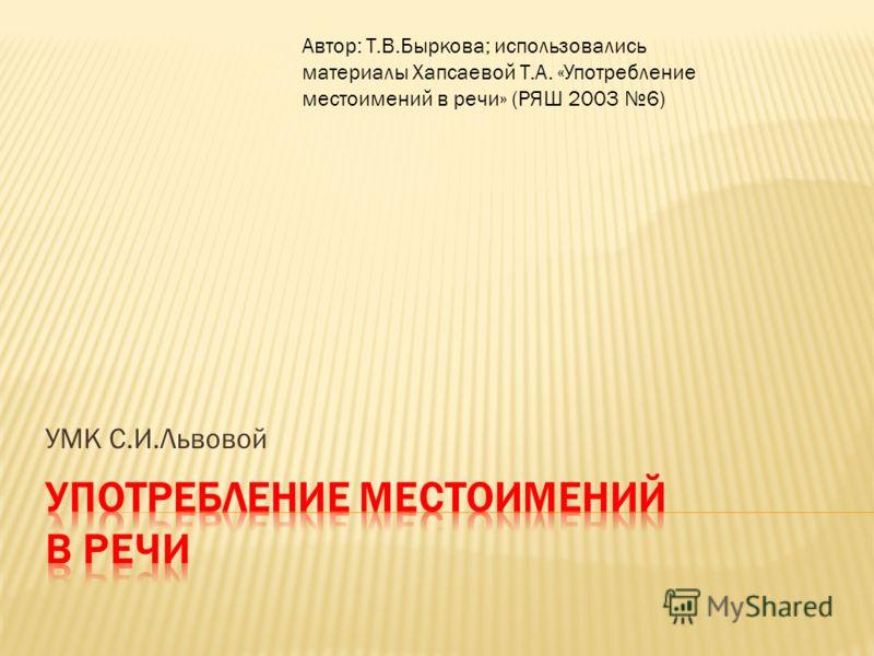 УМК С.И.Львовой Автор: Т.В.Быркова; использовались материалы Хапсаевой Т.А. «Употребление местоимений в речи» (РЯШ 2003 6)