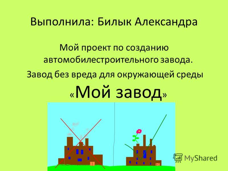 Выполнила: Билык Александра Мой проект по созданию автомобилестроительного завода. Завод без вреда для окружающей среды « Мой завод »