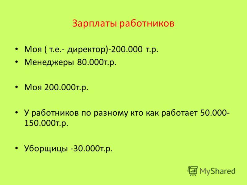 Зарплаты работников Моя ( т.е.- директор)-200.000 т.р. Менеджеры 80.000т.р. Моя 200.000т.р. У работников по разному кто как работает 50.000- 150.000т.р. Уборщицы -30.000т.р.