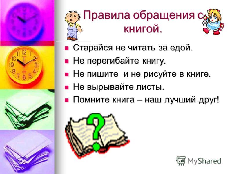 Правила обращения с книгой. Старайся не читать за едой. Старайся не читать за едой. Не перегибайте книгу. Не перегибайте книгу. Не пишите и не рисуйте в книге. Не пишите и не рисуйте в книге. Не вырывайте листы. Не вырывайте листы. Помните книга – на