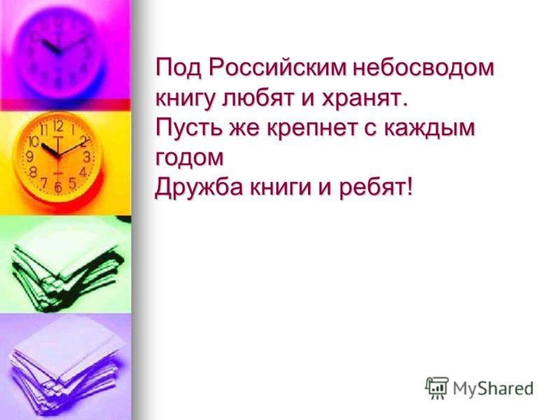 Под Российским небосводом книгу любят и хранят. Пусть же крепнет с каждым годом Дружба книги и ребят!