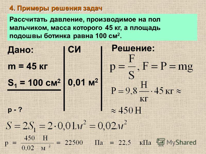 4. Примеры решения задач Рассчитать давление, производимое на пол мальчиком, масса которого 45 кг, а площадь подошвы ботинка равна 100 см 2. Дано: m = 45 кг S 1 = 100 см 2 р - ? СИ 0,01 м 2 Решение: