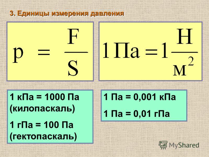 3. Единицы измерения давления 1 кПа = 1000 Па (килопаскаль) 1 гПа = 100 Па (гектопаскаль) 1 Па = 0,001 кПа 1 Па = 0,01 гПа