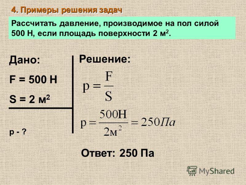 4. Примеры решения задач Рассчитать давление, производимое на пол силой 500 Н, если площадь поверхности 2 м 2. Дано: F = 500 Н S = 2 м 2 р - ? Решение: Ответ: 250 Па
