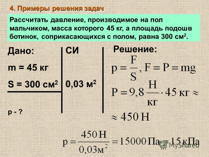 4. Примеры решения задач Рассчитать давление, производимое на пол мальчиком, масса которого 45 кг, а площадь подошв ботинок, соприкасающихся с полом, равна 300 см 2. Дано: m = 45 кг S = 300 см 2 р - ? СИ 0,03 м 2 Решение: