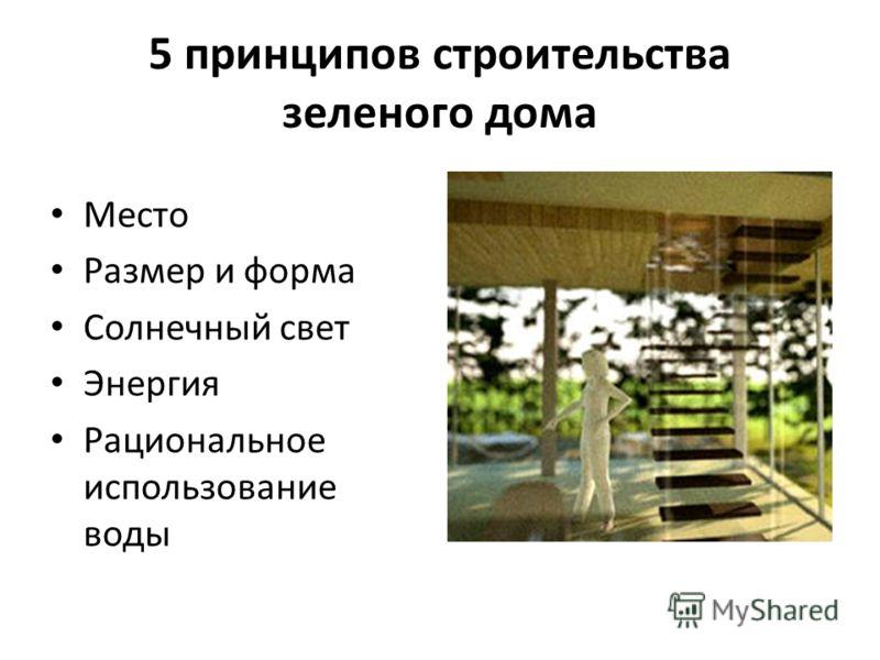5 принципов строительства зеленого дома Место Размер и форма Солнечный свет Энергия Рациональное использование воды