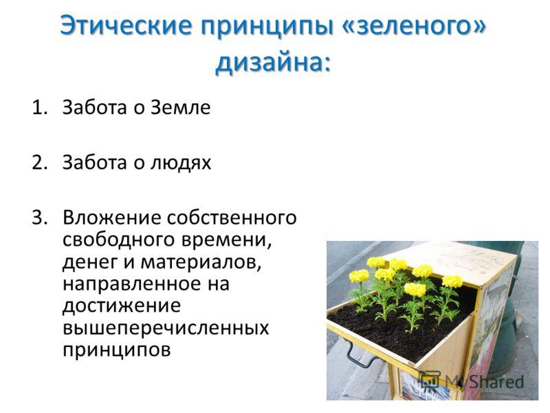 Этические принципы «зеленого» дизайна: 1.Забота о Земле 2.Забота о людях 3.Вложение собственного свободного времени, денег и материалов, направленное на достижение вышеперечисленных принципов